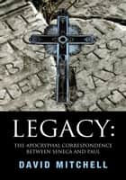 Legacy: The Apocryphal Correspondence between Seneca and Paul - The Apocryphal Correspondence between Seneca and Paul ebook by David Mitchell