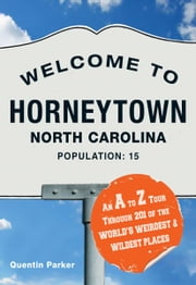 Welcome to Horneytown, North Carolina, Population: 15: An insider's guide to 201 of the world's weirdest and wildest places ebook by Quentin Parker