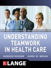 Understanding Teamwork in Health Care ebook by Gordon Mosser,James W. Begun