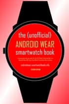 The (Unofficial) Android Wear SmartWatch Book - Second Edition - A buying guide and user guide for the LG G Watch, Samsung Gear Live, Motorola Moto 360, Sony SmartWatch 3 and other Wear watches ebook by SmartWatchBooks