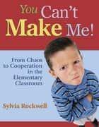 You Can′t Make Me! - From Chaos to Cooperation in the Elementary Classroom ebook by Sylvia Rockwell