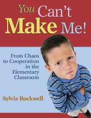 You Can't Make Me! - From Chaos to Cooperation in the Elementary Classroom ebook by Sylvia Rockwell