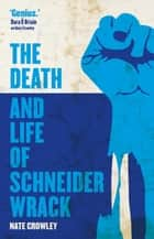 The Death and Life of Schneider Wrack eBook by Nate Crowley