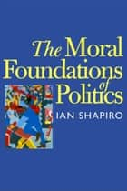 The Moral Foundations of Politics ebook by Ian Shapiro