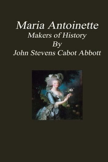 Maria Antoinette: Makers of History ebook by John Stevens Cabot Abbott