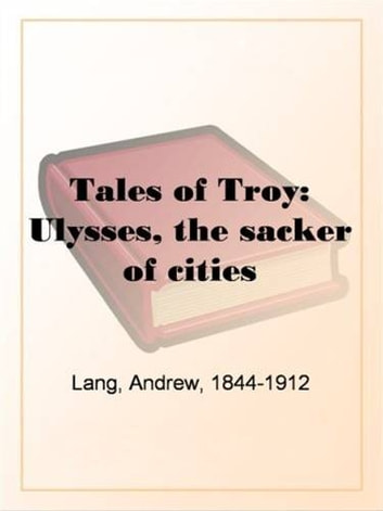 Tales Of Troy: Ulysses The Sacker Of Cities ebook by Andrew,1844-1912 Lang