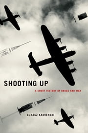 Shooting Up - A Short History of Drugs and War ebook by Lukasz Kamienski