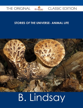 Stories of the Universe- Animal Life - The Original Classic Edition ebook by B. Lindsay