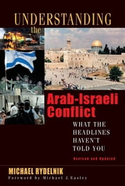 Understanding the Arab-Israeli Conflict - What the Headlines Haven't Told You ebook by Michael J. Easley,Michael A Rydelnik