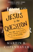 Jesus Is the Question - The 307 Questions Jesus Asked and the 3 He Answered ebook by Martin B. Copenhaver
