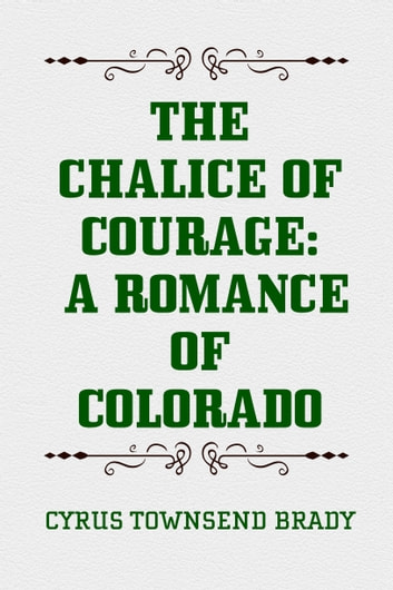 The Chalice Of Courage: A Romance of Colorado ebook by Cyrus Townsend Brady