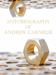 Autobiography of Andrew Carnegie (Illustrated) ebook by Andrew Carnegie
