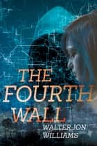 The Fourth Wall ebook by Walter Jon Williams