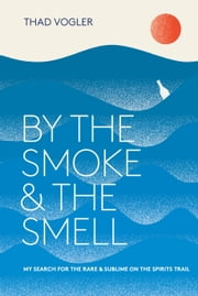 By the Smoke and the Smell - My Search for the Rare and Sublime on the Spirits Trail ebook by Thad Vogler