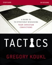 Tactics Study Guide - A Guide to Effectively Discussing Your Christian Convictions ebook by Gregory Koukl