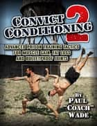 Convict Conditioning 2: Advanced Prison Training Tactics for Muscle Gain, Fat Loss and Bulletproof Joints ebook by Paul Wade