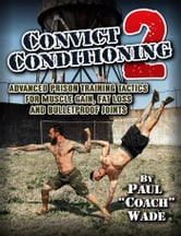 Convict Conditioning 2: Advanced Prison Training Tactics for Muscle Gain, Fat Loss and Bulletproof Joints - Advanced Prison Training Tactics for Muscle Gain, Fat Loss and Bulletproof Joints ebook by Paul Wade