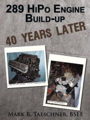 289 HiPo Engine Build-up 40 Years Later ebook by Mark R. Taeschner, BSEE