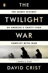 The Twilight War - The Secret History of America's Thirty-Year Conflict with Iran ebook by David Crist