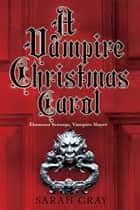 A Vampire Christmas Carol ebook by Sarah Gray