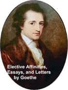 Elective Affinities, Essays, and Letters by Goethe ebook by Johann Wolfgang von Goethe, Kuno Francke