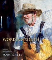 Working South - Paintings and Sketches by Mary Whyte ebook by Mary Whyte,Martha Severens