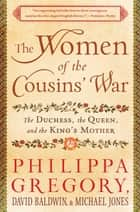 The Women of the Cousins' War - The Duchess, the Queen, and the King's Mother ebook by Philippa Gregory, David Baldwin, Michael Jones