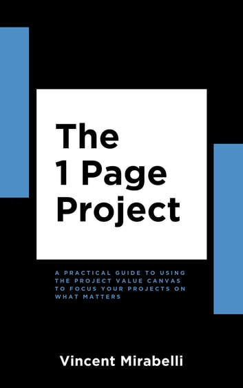 The 1 Page Project - A Practical Guide to Using the Project Value Canvas to Focus Your Projects on What Matters ebook by Vincent Mirabelli