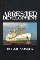 ARRESTED DEVELOPMENT - A journalist's account of how the growth of Nigeria's shipping sector is impaired by politics and inconsistent policies ebook by Bolaji Akinola