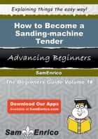How to Become a Sanding-machine Tender ebook by Belkis Sanderson
