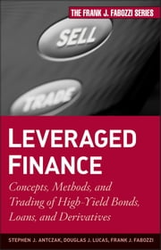 Leveraged Finance - Concepts, Methods, and Trading of High-Yield Bonds, Loans, and Derivatives ebook by Douglas J. Lucas,Frank J. Fabozzi,Stephen J.  Antczak