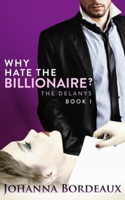 Why Hate the Billionaire? - The Delanys, #1 ebook by Johanna Bordeaux