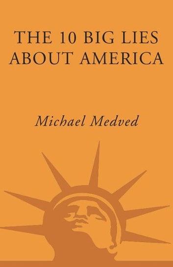 The 10 Big Lies About America - Combating Destructive Distortions About Our Nation ebook by Michael Medved