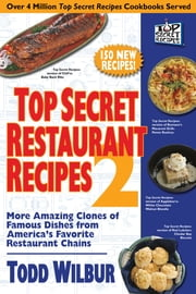 Top Secret Restaurant Recipes 2 - More Amazing Clones of Famous Dishes from America's Favorite Restaurant Chains ebook by Todd Wilbur