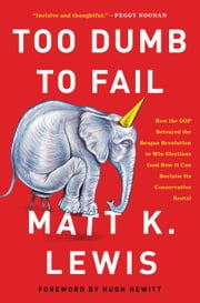 Too Dumb to Fail - How the GOP Betrayed the Reagan Revolution to Win Elections (and How It Can Reclaim Its Conservative Roots) ebook by Matt K. Lewis