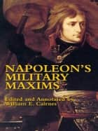 Napoleon's Military Maxims ebook by Napoleon Bonaparte, William E. Cairnes, George C. D'Aguilar