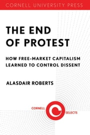 The End of Protest - How Free-Market Capitalism Learned to Control Dissent ebook by Alasdair Roberts