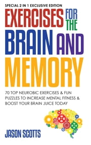Exercises for the Brain and Memory : 70 Neurobic Exercises & FUN Puzzles to Increase Mental Fitness & Boost Your Brain Juice Today - (Special 2 In 1 Exclusive Edition) ebook by Jason Scotts