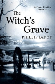 The Witch's Grave - A Fever Devilin Mystery ebook by Phillip DePoy
