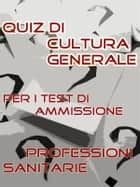 Test Professioni Sanitarie - Quiz di Cultura Generale ebook by Bondtest