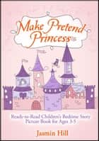 Make Pretend Princess: Ready-to-read Children's Bedtime Story Picture Book For Ages 3-5 ebook by Jasmin Hill