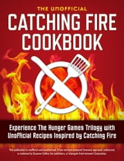 Catching Fire Cookbook: Experience The Hunger Games Trilogy with Unofficial Recipes Inspired by Catching Fire ebook by Rockridge Press