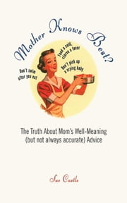 Mother Knows Best? - The Truth About Mom's Well-Meaning (But Not Always Accurate) Advice ebook by Sue Castle