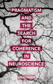 Pragmatism and the Search for Coherence in Neuroscience ebook by Professor Jay Schulkin