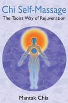 Chi Self-Massage: The Taoist Way of Rejuvenation ebook by Mantak Chia