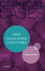 Clinical Cases: Drug Calculations Case Studies ebook by Adriana P. Tiziani