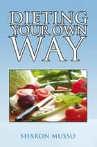 Dieting Your Own Way ebook by Sharon Musso
