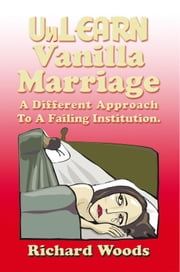 Unlearn Vanilla Marriage - A Different Approach to A Failing Institution ebook by Richard Woods