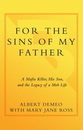 For the Sins of My Father - A Mafia Killer, His Son, and the Legacy of a Mob Life ebook by Albert DeMeo