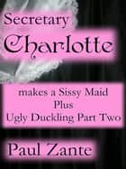 Secretary Charlotte Makes a Sissy Maid + Ugly Duckling - 2 ebook by Paul Zante